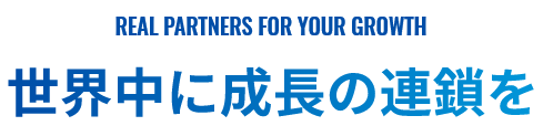Real Partners For Your Growth 世界中に成長の連鎖を